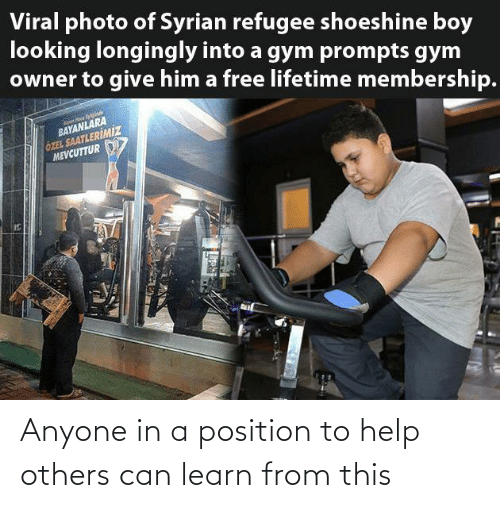looking: Viral photo of Syrian refugee shoeshine boy  looking longingly into a gym prompts gym  owner to give him a free lifetime membership.  BAYANLARA  ÖZEL SAATLERİMİZ  MEVCUTTUR Anyone in a position to help others can learn from this