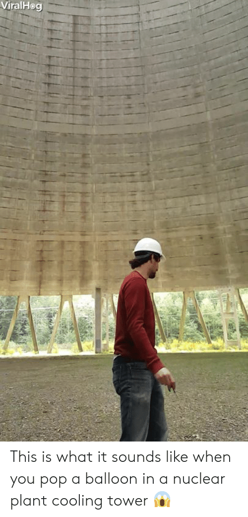 Towers: ViralHeg This is what it sounds like when you pop a balloon in a nuclear plant cooling tower 😱