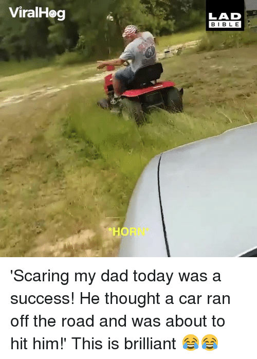 Dad, Dank, and Today: ViralHog  LAD  BIB L E  HORN 'Scaring my dad today was a success! He thought a car ran off the road and was about to hit him!' This is brilliant 😂😂