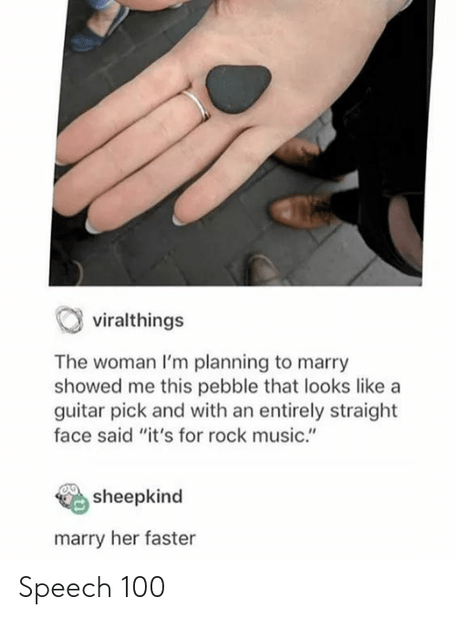 """Planning: viralthings  The woman I'm planning to marry  showed me this pebble that looks like a  guitar pick and with an entirely straight  face said """"it's for rock music.""""  sheepkind  marry her faster Speech 100"""
