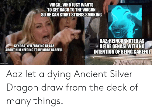 Deck Of Many Things: VIRGIL, WHO JUST WANTS  TO GET BACK TO THE WAGON  SO HE CAN START STRESS SMOKING  AAZ REINCARNATED AS  A FIRE GENASI WITH NO  INTENTION'OF BEING CAREFUL  SYNDRA, YELL/CRYING AT AAZ  ABOUT HIM NEEDING TO BE MORE CAREFUL  imgflip.com Aaz let a dying Ancient Silver Dragon draw from the deck of many things.