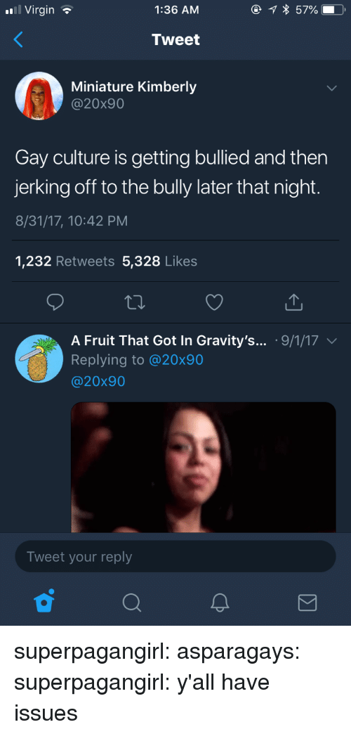 Gif, Tumblr, and Virgin: Virgin  1:36 AM  Tweet  Miniature Kimberly  @20x90  Gay culture is getting bullied and then  jerking off to the bully later that night.  8/31/17, 10:42 PM  1,232 Retweets 5,328 Likes  A Fruit That Got In Gravity's... .9/1/17  Replying to @20x90  @20x90  Tweet your reply superpagangirl:  asparagays:  superpagangirl:  y'all have issues