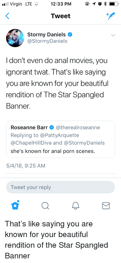 your beautiful: Virgin LTE12:33 PM 1  Tweet  Stormy Daniels *  @StormyDaniels  Idon't even do anal movies, you  ignorant twat. That's like saying  you are known for your beautiful  rendition of The Star Spangled  Banner  Roseanne Barr Φ @therealroseanne  Replying to @PattyArquette  @ChapelHillDiva and @StormyDaniels  she's known for anal porn scenes.  5/4/18, 9:25 AM  Tweet your reply That's like saying you are known for your beautiful rendition of the Star Spangled Banner