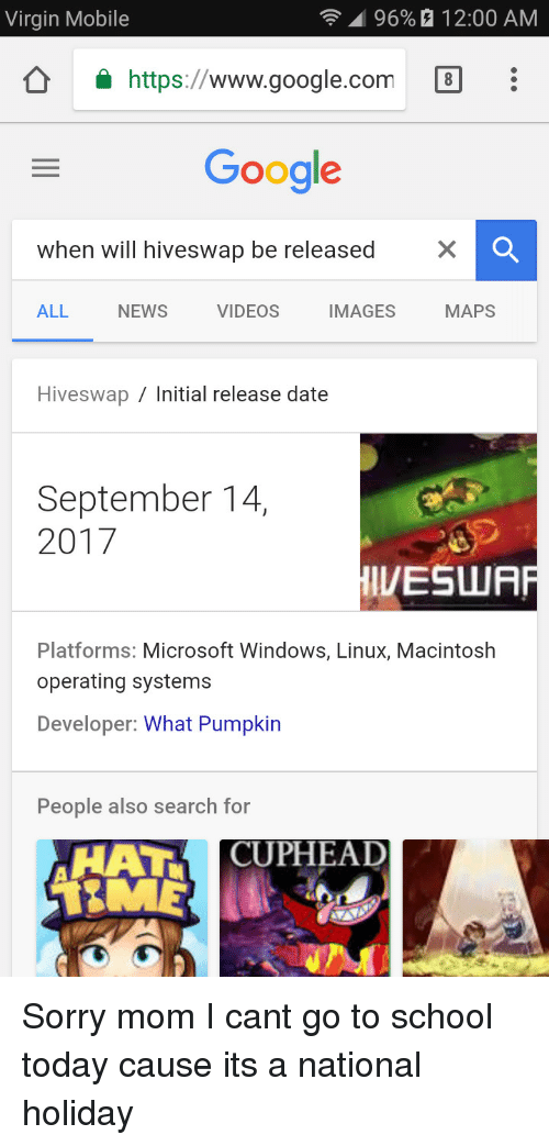 macintosh: Virgin Mobile  | 96%  12:00 AM  https://www.google.com  Google  when will hiveswap be released  ALL  NEWS  VIDEOS  IMAGES  MAPS  Hiveswap / Initial release date  September 14,  2017  IVESWR  Platforms: Microsoft Windows, Linux, Macintosh  operating systems  Developer: What Pumpkin  People also search for  HAT CUPHEAD Sorry mom I cant go to school today cause its a national holiday