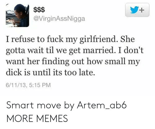 Dank, Memes, and Target: @VirginAssNigga  I refuse to fuck my girlfriend. She  gotta wait til we get married. I don't  want her finding out how small my  dick is until its too late.  6/11/13, 5:15 PM Smart move by Artem_ab6 MORE MEMES