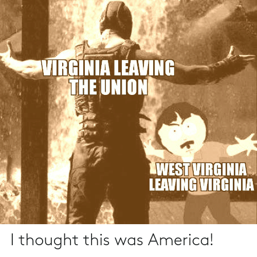 leaving: VIRGINIA LEAVING  THE UNION  WEST VIRGINIA  LEAVING VIRGINIA I thought this was America!