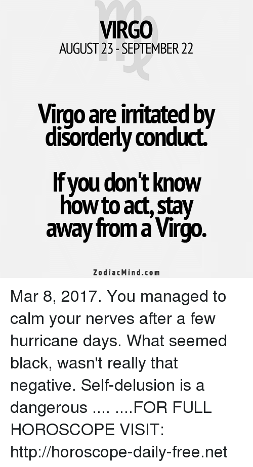 Delusion: VIRGO  AUGUST 23- SEPTEMBER 22  VirgO are imtated by  disorderly conduct.  lfyou don't know  how to act Stay  away from a Virgo.  Zodiac Mind.com Mar 8, 2017. You managed to calm your nerves after a few hurricane days. What seemed black, wasn't really that negative. Self-delusion is a dangerous .... ....FOR FULL HOROSCOPE VISIT: http://horoscope-daily-free.net
