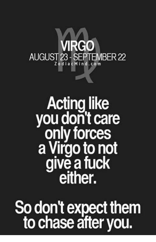 Zodiacmind Com: VIRGO  AUGUST 23- SEPTEMBER 22  ZodiacMind.com  Acting like  you don't care  only forces  a Virgo to not  give a fuck  either.  So don't expect them  to chase āfter you.
