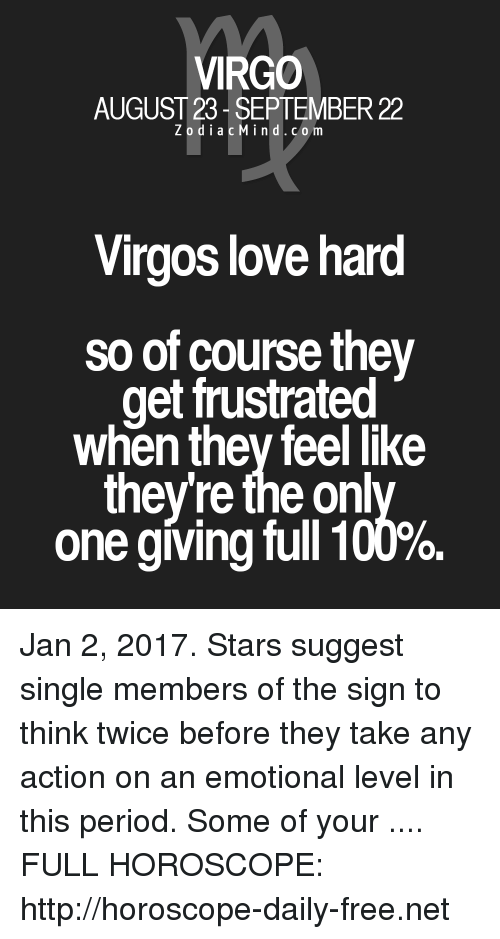 Zodiacmind: VIRGO  AUGUST 23- SEPTEMBER 22  ZodiacMind.com  Virgos love hard  so of course they  get frustrated  when thev feel like  they're the onl  one giving full 100%. Jan 2, 2017. Stars suggest single members of the sign to think twice before they take any action on an emotional level in this period.  Some of your  .... FULL HOROSCOPE: http://horoscope-daily-free.net