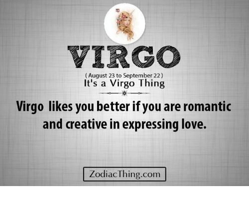 Love, Virgo, and Com: VIRGO  (August 23 to September 22)  It's a Virgo Thing  Virgo likes you better if you are romantic  and creative in expressing love.  ZodiacThing.com