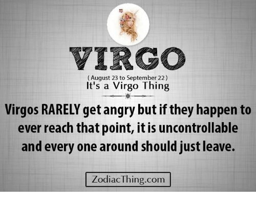 Virgo, Angry, and Com: VIRGO  (August 23 to September 22)  It's a Virgo Thing  Virgos RARELY get angry but if they happen to  ever reach that point, it is uncontrollable  and every one around should just leave.  ZodiacThing.com