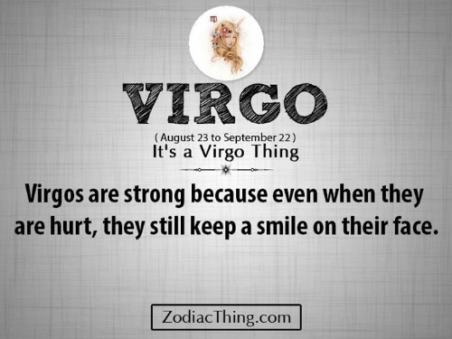 Smile, Virgo, and Strong: VIRGO  (August 23 to September 22)  It's a Virgo Thing  Virgos are strong because even when they  are hurt, they still keep a smile on their face.  ZodiacThing.com
