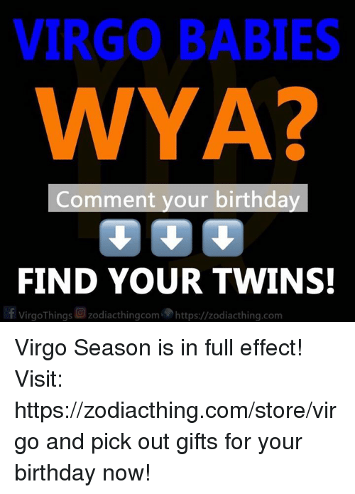 Virgo Season: VIRGO BABIES  WYA?  2  Comment your birthday  FIND YOUR TWINS  | f VirgoThings回zodiacthingcom,勿https://zodiacth.ng.com Virgo Season is in full effect! Visit: https://zodiacthing.com/store/virgo and pick out gifts for your birthday now!
