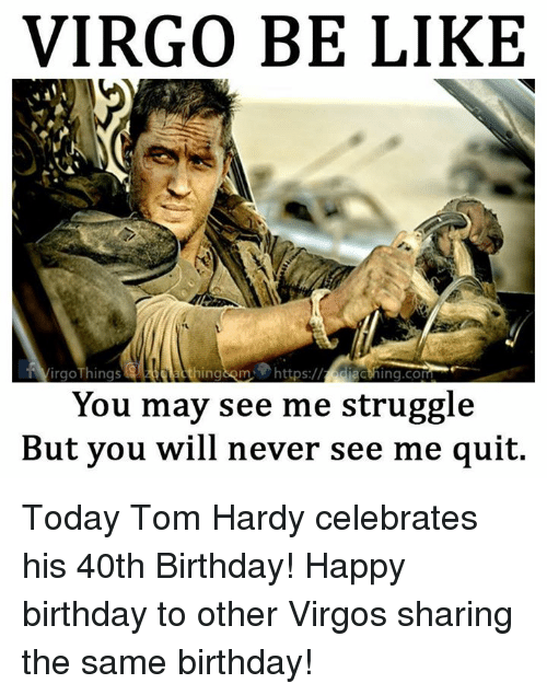Be Like, Birthday, and Struggle: VIRGO BE LIKE  VirgoThings  acthing.com  You may see me struggle  But you will never see me quit. Today Tom Hardy celebrates his 40th Birthday! Happy birthday to other Virgos sharing the same birthday!