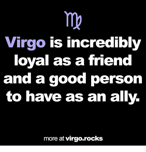 Ally, Good, and Virgo: Virgo is incredibly  loyal as a friend  and a good person  to have as an ally.  more at virgo.rocks