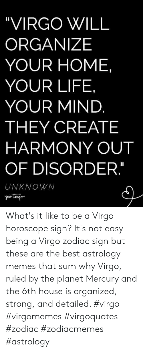 "Life, Memes, and Astrology: ""VIRGO WILL  ORGANIZE  YOUR HOME  YOUR LIFE,  YOUR MIND  THEY CREATE  HARMONY OUT  OF DISORDER  UNKNOWN What's it like to be a Virgo horoscope sign? It's not easy being a Virgo zodiac sign but these are the best astrology memes that sum why Virgo, ruled by the planet Mercury and the 6th house is organized, strong, and detailed. #virgo #virgomemes #virgoquotes #zodiac #zodiacmemes #astrology"