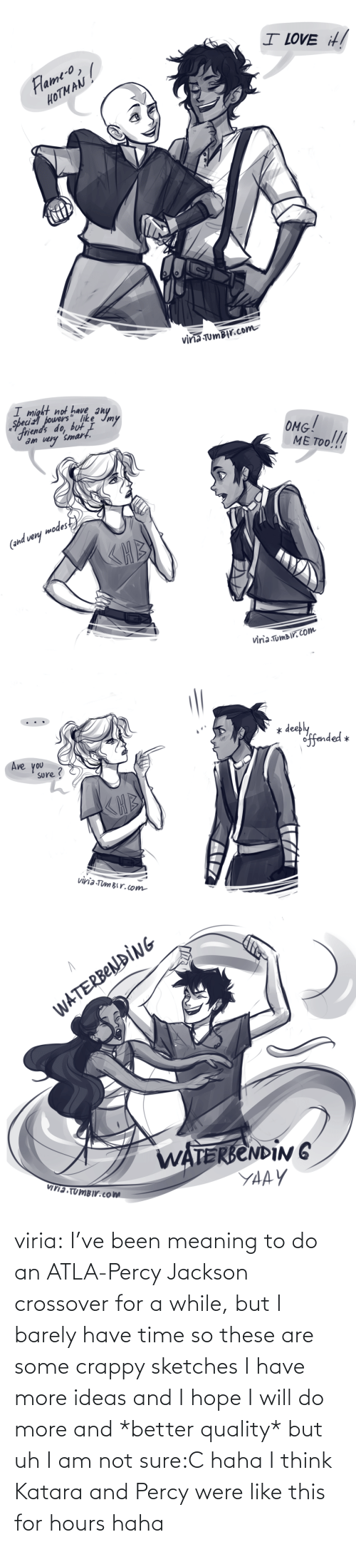 sure: viria:  I've been meaning to do an ATLA-Percy Jackson crossover for a while, but I barely have time so these are some crappy sketches I have more ideas and I hope I will do more and *better quality* but uh I am not sure:C haha I think Katara and Percy were like this for hours haha