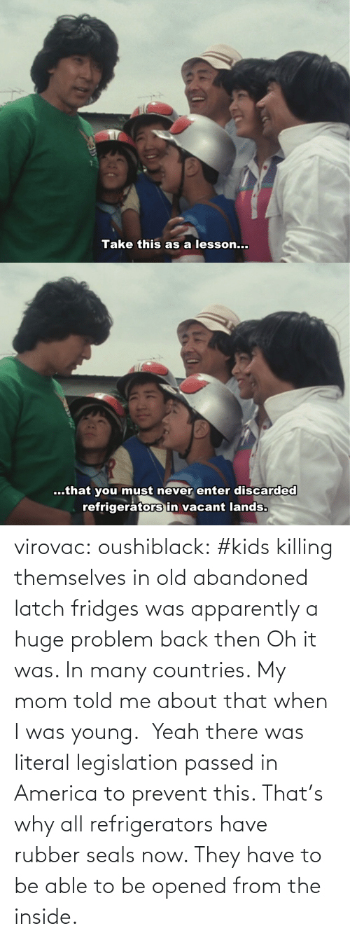 apparently: virovac: oushiblack:  #kids killing themselves in old abandoned latch fridges was apparently a huge problem back then Oh it was. In many countries. My mom told me about that when I was young.     Yeah there was literal legislation passed in America to prevent this. That's why all refrigerators have rubber seals now. They have to be able to be opened from the inside.