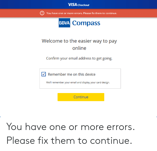 Card Design: VISA Checkout  You have one or more errors. Please fix them to continue.  BBVA Compass  Welcome to the easier way to pay  online  Confirm your email address to get going.  Remember me on this device  We'll remember your email and display your card design.  Continue You have one or more errors. Please fix them to continue.