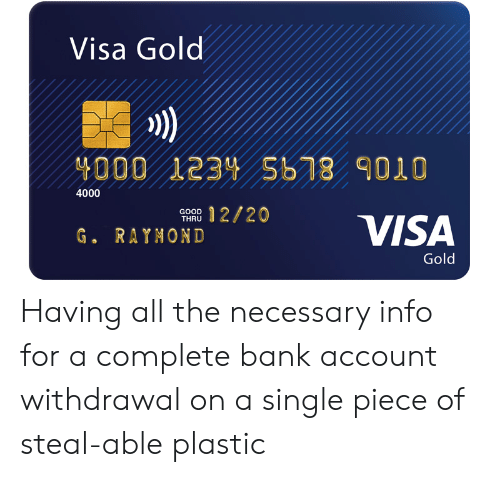 The Necessary: Visa Gold  4000 1234 Sb78 9010  4000  12/20  GOOD  THRU  VISA  G. RAYNOND  Gold Having all the necessary info for a complete bank account withdrawal on a single piece of steal-able plastic