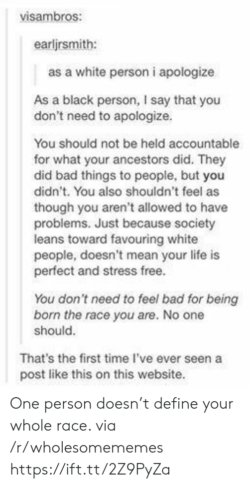 As Though: visambros:  earljrsmith:  as a white person i apologize  As a black person, I say that you  don't need to apologize.  You should not be held accountable  for what your ancestors did. They  did bad things to people, but you  didn't. You also shouldn't feel as  though you aren't allowed to have  problems. Just because society  leans toward favouring white  people, doesn't mean your life is  perfect and stress free.  You don't need to feel bad for being  born the race you are. No one  should.  That's the first time I've ever seen a  post like this on this website. One person doesn't define your whole race. via /r/wholesomememes https://ift.tt/2Z9PyZa