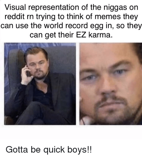 Memes, Reddit, and Karma: Visual representation of the niggas on  reddit rn trying to think of memes they  can use the world record egg in, so they  can get their EZ karma.