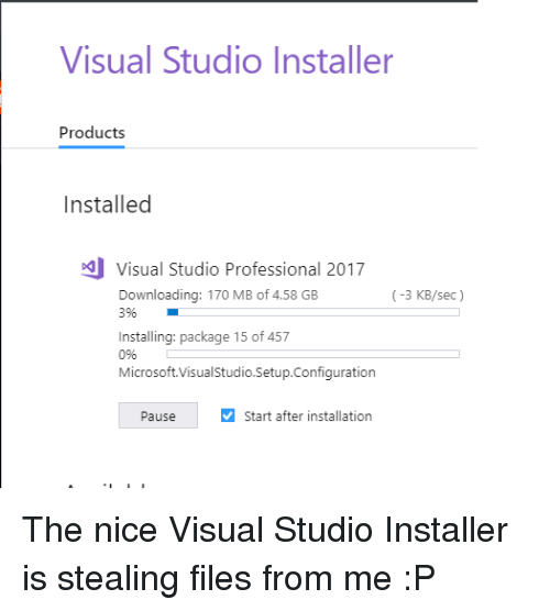 visual studio: Visual Studio Installer  Products  Installed  Visual Studio Professional 2017  Downloading: 170 MB of 4.58 GB  396  (-3 KB/sec)  Installing: package 15 of 457  0%  Microsoft.VisualStudio.Setup.Configuration  Pause  Start after installation The nice Visual Studio Installer is stealing files from me :P