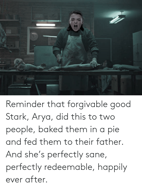 Happily Ever After: VIT Reminder that forgivable good Stark, Arya, did this to two people, baked them in a pie and fed them to their father. And she's perfectly sane, perfectly redeemable, happily ever after.