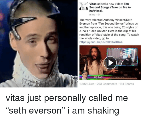 "take on me: '--' Vitas added a new video: Ten  Second Songs (Take on Me A-  ha/Vitas)  9 hrs  The very talented Anthony Vincent/Seth  Everson from ""Ten Second Songs"" brings us  another episode, this one being 20 styles of  A-ha's ""Take On Me"". Here is the clip of his  rendition of Vitas' style of the song. To watch  the whole video, go to  https://youtu.be/RQmOnKoODo4  UITAS  1,382 Likes 293 Comments 181 Shares <p>vitas just personally called me ""seth everson"" i am shaking<br/></p>"