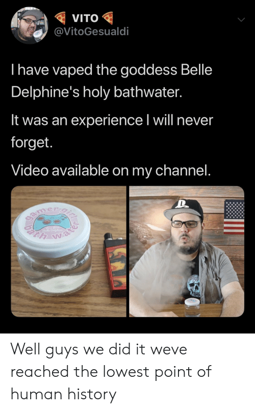 History, Video, and Water: VITO  @VitoGesualdi  I have vaped the goddess Belle  Delphine's holy bathwater.  It was an experience I will never  forget.  Video available on my channel.  gamer gi  h water Well guys we did it weve reached the lowest point of human history