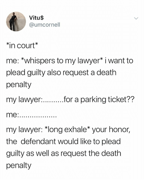 """Lawyer, Death, and Girl Memes: Vitu$  @umcornell  in court  me: *whispers to my lawyer* i want to  plead guilty also request a death  penalty  my lawyer  me  my lawyer: """"long exhale* your honor,  the defendant would like to plead  guilty as well as request the death  penalty  for a parking ticket??"""