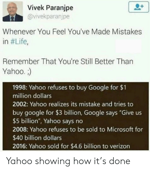 "4 6: Vivek Paranjpe  @vivekparanjpe  Whenever You Feel You've Made Mistakes  in #Life,  Remember That You're Still Better Than  Yahoo.  1998: Yahoo refuses to buy Google for $1  million dollars  2002: Yahoo realizes its mistake and tries to  buy google for $3 billion, Google says ""Give us  $5 billion"", Yahoo says no  2008: Yahoo refuses to be sold to Microsoft for  $40 billion dollars  2016: Yahoo sold for $4.6 billion to verizon Yahoo showing how it's done"