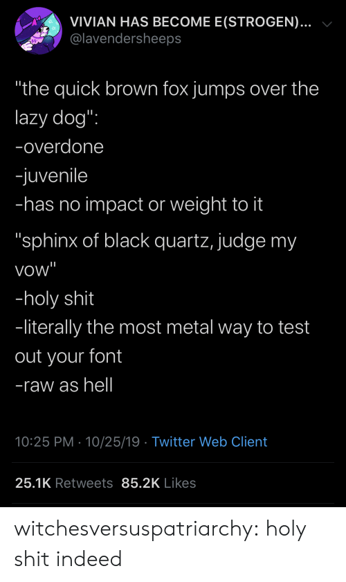 """Juvenile, Lazy, and Shit: VIVIAN HAS BECOME E(STROGEN)...  @lavendersheeps  """"the quick brown fox jumps over the  lazy dog"""":  -overdone  -juvenile  -has no impact or weight to it  """"sphinx of black quartz, judge my  vow""""  -holy shit  -literally the most metal way to test  out your font  -raw as hell  10:25 PM 10/25/19 Twitter Web Client  25.1K Retweets 85.2K Likes witchesversuspatriarchy:  holy shit indeed"""