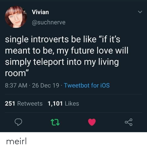 "ios: Vivian  @suchnerve  single introverts be like ""if it's  meant to be, my future love will  simply teleport into my living  room""  8:37 AM 26 Dec 19 · Tweetbot for iOS  251 Retweets 1,101 Likes meirl"