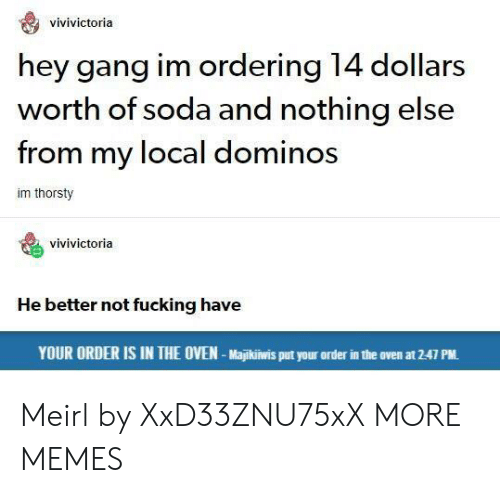 Domino's: vivivictoria  hey gang im ordering 14 dollars  worth of soda and nothing else  from my local dominos  im thorsty  vivivictoria  He better not fucking have  YOUR ORDER IS IN THE OVEN-Majikiwis put your order in the oven at 2-47 PM. Meirl by XxD33ZNU75xX MORE MEMES