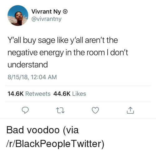 Bad, Blackpeopletwitter, and Energy: Vivrant Ny O  @vivrantny  Y'all buy sage like y'all aren't the  negative energy in the room I don't  understand  8/15/18, 12:04 AM  14.6K Retweets 44.6K Likes Bad voodoo (via /r/BlackPeopleTwitter)