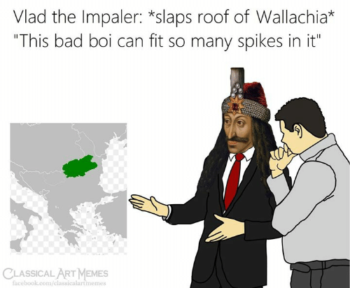"""Bad, Facebook, and Memes: Vlad the Impaler: *slaps roof of Wallachia*  """"This bad boi can fit so many spikes in it""""  CLASSICALART MEMES  facebook.com/classicalartmemes"""
