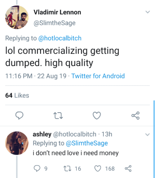 getting dumped: Vladimir Lennon  @SlimtheSage  Replying to @hotlocalbitch  lol commercializing getting  dumped. high quality  11:16 PM 22 Aug 19 Twitter for Android  64 Likes  ashley @hotlocalbitch 13h  Replying to@SlimtheSage  i don't need love i need money  t16  9  168