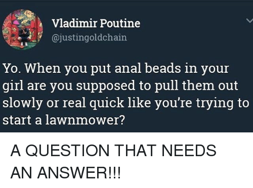 Analed: Vladimir Poutine  @justingoldchain  Yo. When you put anal beads in your  girl are you supposed to pull them out  slowly or real quick like you're trying to  start a lawnmower? A QUESTION THAT NEEDS AN ANSWER!!!