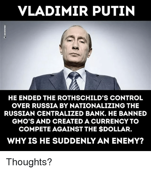 Memes, Vladimir Putin, and Control: VLADIMIR PUTIN  HE ENDED THE ROTHSCHILD'S CONTROL  OVER RUSSIA BY NATIONALIZING THE  RUSSIAN CENTRALIZED BANK. HE BANNED  GMO'S AND CREATED A CURRENCY TO  COMPETE AGAINST THE $DOLLAR.  WHY IS HE SUDDENLY AN ENEMY? Thoughts?