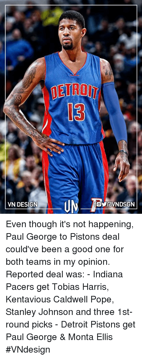 monta ellis: VN DESIGN  OYravNDSGN Even though it's not happening, Paul George to Pistons deal could've been a good one for both teams in my opinion.  Reported deal was:   - Indiana Pacers get Tobias Harris, Kentavious Caldwell Pope, Stanley Johnson and three 1st-round picks  - Detroit Pistons get Paul George & Monta Ellis  #VNdesign