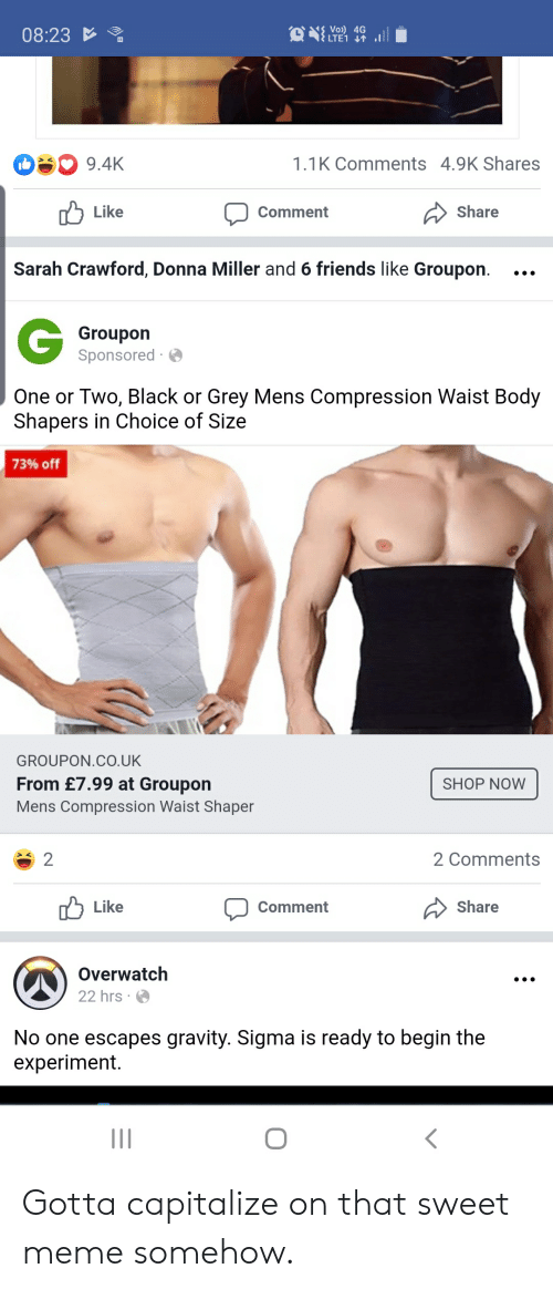 Friends, Meme, and Black: Vo) 4G  LTE1  08:23  g 9.4K  1.1K Comments 4.9K Shares  Like  Share  Comment  Sarah Crawford, Donna Miller and 6 friends like Groupon.  Groupon  Sponsored  One or Two, Black or Grey Mens Compression Waist Body  Shapers in Choice of Size  73% off  GROUPON.CO.UK  From £7.99 at Groupon  SHOP NOW  Mens Compression Waist Shaper  2  2 Comments  Like  Share  Comment  Overwatch  22 hrs  No one escapes gravity. Sigma is ready to begin the  experiment. Gotta capitalize on that sweet meme somehow.