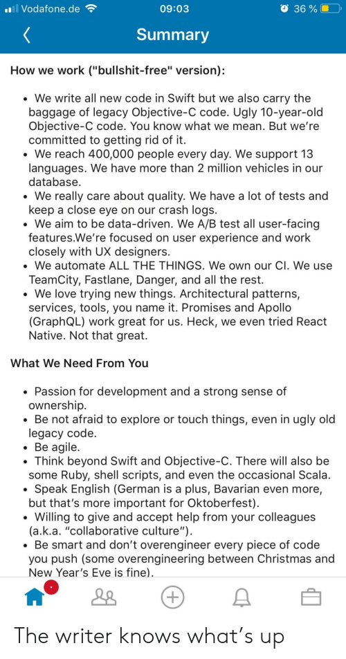 "Christmas, Love, and Ugly: Vodafone.de  36 %|  09:03  Summary  How we work (""bullshit-free"" version);  We write all new code in Swift but we also carry the  baggage of legacy Objective-C code. Ugly 10-year-old  Objective-C code. You know what we mean. But we're  committed to getting rid of it  We reach 400,000 people every day. We support 13  languages. We have more than 2 million vehicles in our  database  We really care about quality. We have a lot of tests and  keep a close eye on our crash logs.  . We aim to be data-driven. We A/B test all user-facing  features.We're focused on user experience and work  closely with UX designers.  . We automate ALL THE THINGS. We own our Cl. We use  TeamCity, Fastlane, Danger, and all the rest.  We love trying new things. Architectural patterns,  services, tools, you name it. Promises and Apollo  (GraphQL) work great for us. Heck, we even tried Readt  Native. Not that great.  What We Need From You  Passion for development and a strong sense of  ownership  * Be not afraid to explore or touch things, even in ugly old  legacy code  Be agile  . Think beyond Swift and Objective-C. There will also be  some Ruby, shell scripts, and even the occasional Scala  Speak English (German is a plus, Bavarian even more,  but that's more important for Oktoberfest)  *Willing to give and accept help from your colleagues  (a.k.a. ""collaborative culture"")  Be smart and don't overengineer every piece of code  you push (some overengineering between Christmas and  New Year's Eve is fine) The writer knows what's up"