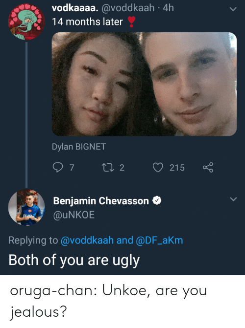 Jealous, Tumblr, and Ugly: vodkaaaa. @voddkaah 4h  14 months later  Dylan BIGNET  Benjamin Chevasson  @uNKOE  Replying to @voddkaah and @DF_aKm  Both of you are ugly oruga-chan:  Unkoe, are you jealous?