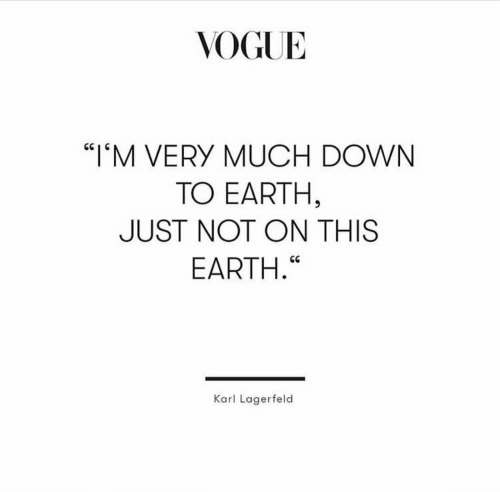"Earth, Vogue, and Down: VOGUE  ""IM VERY MUCH DOWN  TO EARTH,  JUST NOT ON THIS  EARTH.""  Karl Lagerfeld"
