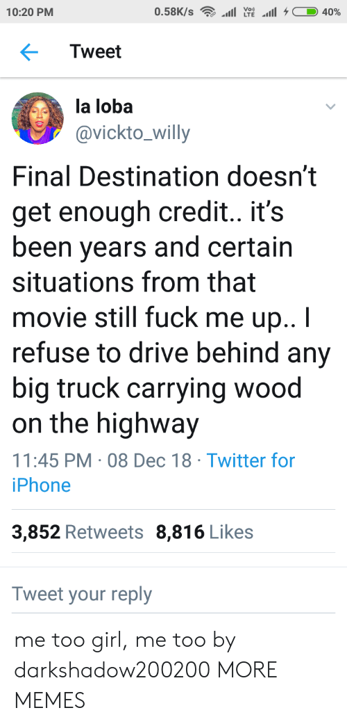 Dank, Iphone, and Memes: Voi)  10:20 PM  Tweet  la loba  avickto_willy  Final Destination doesn't  get enough credit.. it's  been years and certain  situations from that  movie still fuck me up..I  refuse to drive behind any  big truck carrying wood  on the highway  11:45 PM 08 Dec 18 Twitter for  iPhone  3,852 Retweets 8,816 Likes  Tweet your reply me too girl, me too by darkshadow200200 MORE MEMES