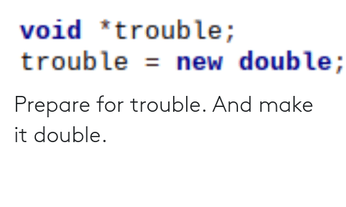 Make It: void *trouble;  trouble = new double; Prepare for trouble. And make it double.