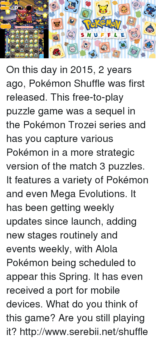 Alola Pokemon: Volcanion On this day in 2015, 2 years ago, Pokémon Shuffle was first released. This free-to-play puzzle game was a sequel in the Pokémon Trozei series and has you capture various Pokémon in a more strategic version of the match 3 puzzles. It features a variety of Pokémon and even Mega Evolutions. It has been getting weekly updates since launch, adding new stages routinely and events weekly, with Alola Pokémon being scheduled to appear this Spring. It has even received a port for mobile devices. What do you think of this game? Are you still playing it? http://www.serebii.net/shuffle