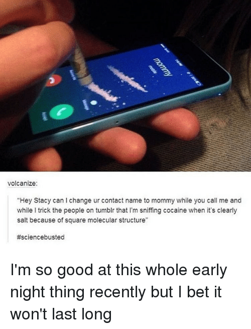 """Cocaines: volcanize:  """"Hey Stacy can change ur contact name to mommy while you call me and  while l trick the people on tumblr that l'm sniffing cocaine when it's clearly  salt because of square molecular structure""""  I'm so good at this whole early night thing recently but I bet it won't last long"""
