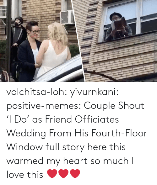 Wedding: volchitsa-loh: yivurnkani:   positive-memes:    Couple Shout 'I Do' as Friend Officiates Wedding From His Fourth-Floor Window   full story here    this warmed my heart so much    I love this ❤️❤️❤️